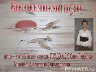 Живопись японской поэзииАвтор — учитель высшей категории ГОУ СО № 323 Санкт-Пете
