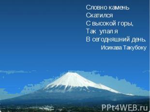 Словно каменьСкатилсяС высокой горы,Так упал яВ сегодняшний день. Исикава Такубо