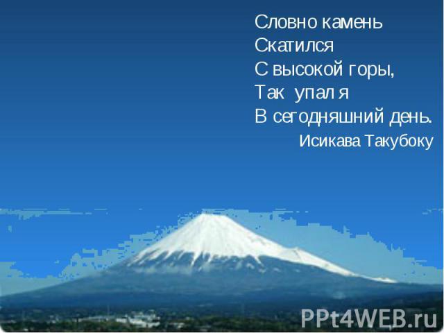 Словно каменьСкатилсяС высокой горы,Так упал яВ сегодняшний день. Исикава Такубоку