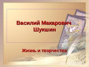 Василий Макарович ШукшинЖизнь и творчество