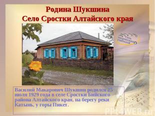 Родина ШукшинаСело Сростки Алтайского краяВасилий Макарович Шукшин родился 25 ию