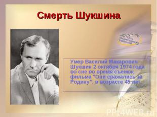 Смерть ШукшинаУмер Василий Макарович Шукшин 2 октября 1974 года во сне во время
