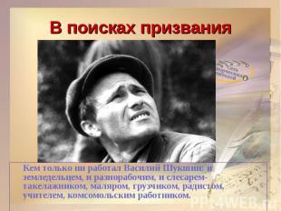 В поисках призванияКем только ни работал Василий Шукшин: и земледельцем, и разно