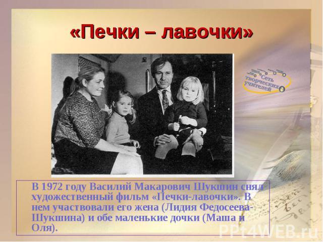 «Печки – лавочки»В 1972 году Василий Макарович Шукшин снял художественный фильм «Печки-лавочки». В нем участвовали его жена (Лидия Федосеева-Шукшина) и обе маленькие дочки (Маша и Оля).