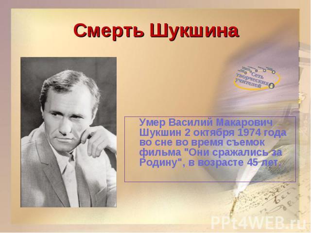 Смерть ШукшинаУмер Василий Макарович Шукшин 2 октября 1974 года во сне во время съемок фильма