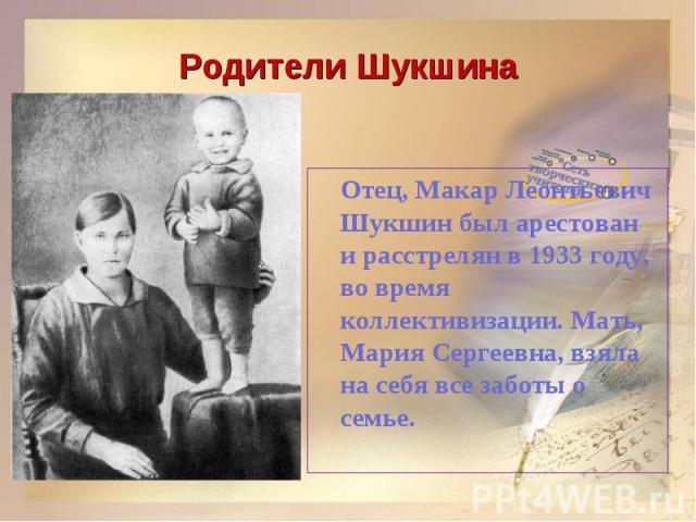 Родители ШукшинаОтец, Макар Леонтьевич Шукшин был арестован и расстрелян в 1933 году, во время коллективизации. Мать, Мария Сергеевна, взяла на себя все заботы о семье.