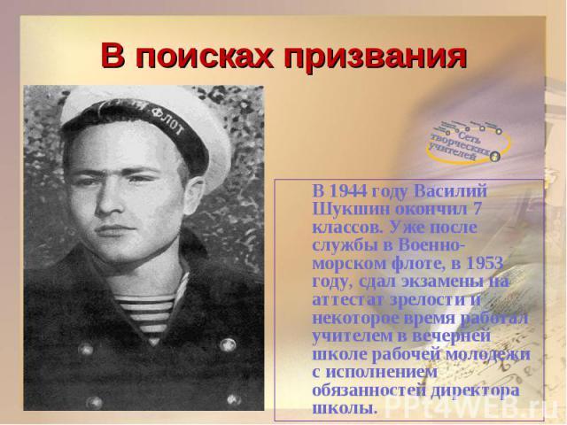 В поисках призванияВ 1944 году Василий Шукшин окончил 7 классов. Уже после службы в Военно-морском флоте, в 1953 году, сдал экзамены на аттестат зрелости и некоторое время работал учителем в вечерней школе рабочей молодежи с исполнением обязанностей…