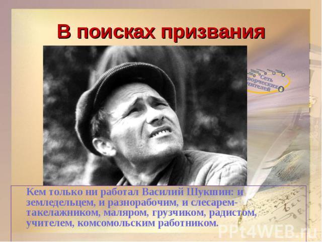 В поисках призванияКем только ни работал Василий Шукшин: и земледельцем, и разнорабочим, и слесарем-такелажником, маляром, грузчиком, радистом, учителем, комсомольским работником.