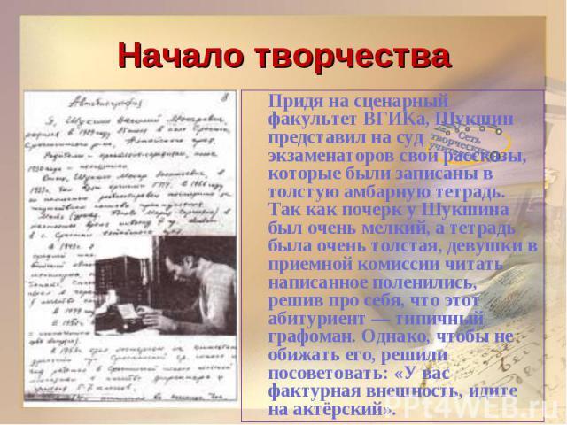 Начало творчестваПридя на сценарный факультет ВГИКа, Шукшин представил на суд экзаменаторов свои рассказы, которые были записаны в толстую амбарную тетрадь. Так как почерк у Шукшина был очень мелкий, а тетрадь была очень толстая, девушки в приемной …