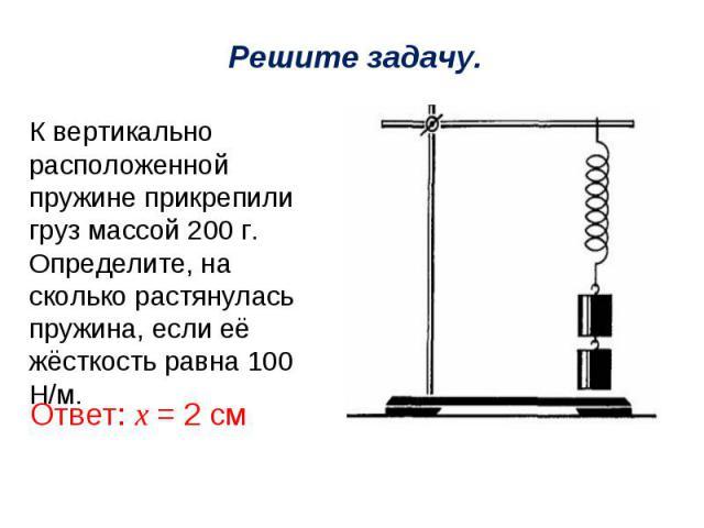 Решите задачу.К вертикально расположенной пружине прикрепили груз массой 200 г. Определите, на сколько растянулась пружина, если её жёсткость равна 100 Н/м.