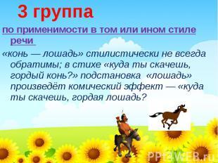 3 группапо применимости в том или ином стиле речи «конь — лошадь» стилистически