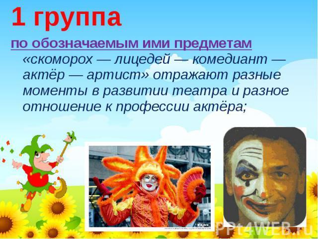 1 группапо обозначаемым ими предметам «скоморох — лицедей — комедиант — актёр — артист» отражают разные моменты в развитии театра и разное отношение к профессии актёра;
