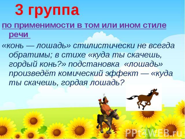 3 группапо применимости в том или ином стиле речи «конь — лошадь» стилистически не всегда обратимы; в стихе «куда ты скачешь, гордый конь?» подстановка «лошадь» произведёт комический эффект — «куда ты скачешь, гордая лошадь?