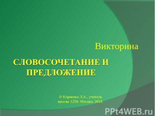 ВикторинаСловосочетание и предложение© Корнеева Л.А., учитель школы 1258. Москва