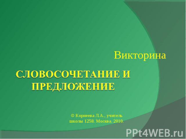 ВикторинаСловосочетание и предложение© Корнеева Л.А., учитель школы 1258. Москва. 2010.