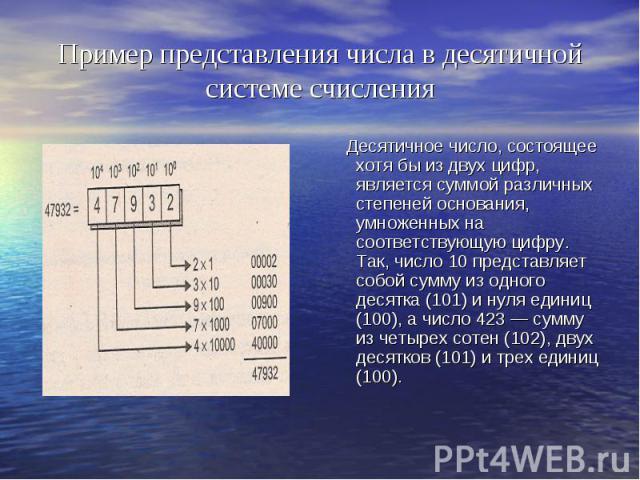 Пример представления числа в десятичной системе счисления Десятичное число, состоящее хотя бы из двух цифр, является суммой различных степеней основания, умноженных на соответствующую цифру. Так, число 10 представляет собой сумму из одного десятка (…