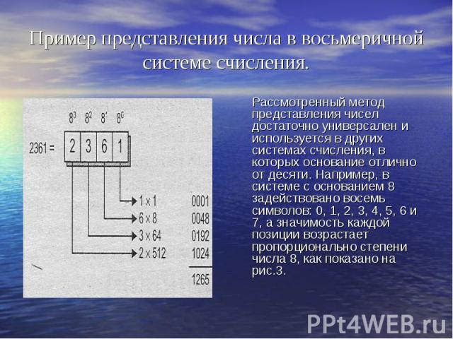 Пример представления числа в восьмеричной системе счисления. Рассмотренный метод представления чисел достаточно универсален и используется в других системах счисления, в которых основание отлично от десяти. Например, в системе с основанием 8 задейст…