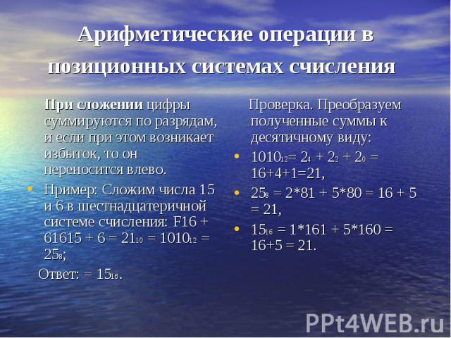 Арифметические операции в позиционных системах счисления При сложении цифры суммируются по разрядам, и если при этом возникает избыток, то он переносится влево.Пример: Сложим числа 15 и 6 в шестнадцатеричной системе счисления: F16 + 61615 + 6 = 2110…