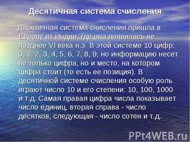 Десятичная система счисления Десятичная система счисления пришла в Европу из Индии, где она появилась не позднее VI века н.э. В этой системе 10 цифр: 0, 1, 2, 3, 4, 5, 6, 7, 8, 9, но информацию несет не только цифра, но и место, на котором цифра сто…
