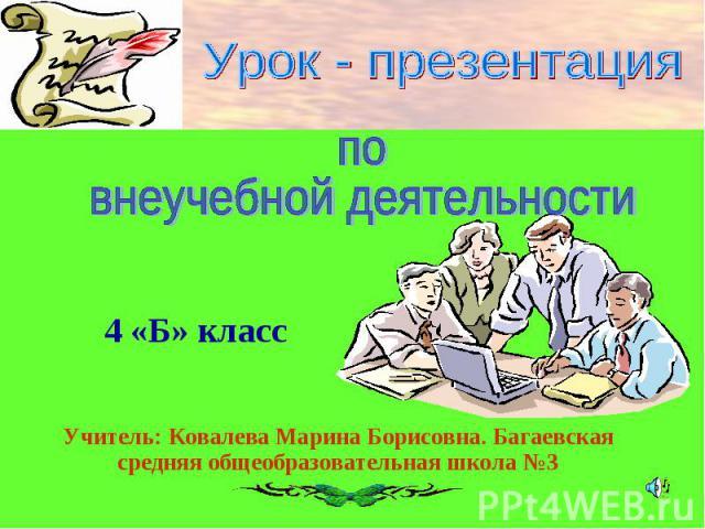 Урок - презентация по внеучебной деятельностиУчитель: Ковалева Марина Борисовна. Багаевская средняя общеобразовательная школа №3