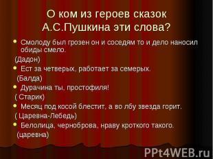 О ком из героев сказок А.С.Пушкина эти слова?Смолоду был грозен он и соседям то