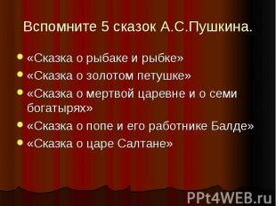 Вспомните 5 сказок А.С.Пушкина.«Сказка о рыбаке и рыбке»«Сказка о золотом петушк