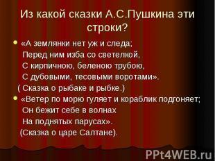 Из какой сказки А.С.Пушкина эти строки?«А землянки нет уж и следа; Перед ним изб