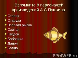 Вспомните 8 персонажей произведений А.С.Пушкина.СтарикСтарухаЗолотая рыбкаСалтан