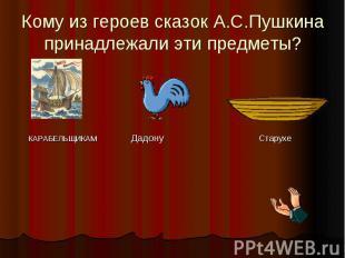 Кому из героев сказок А.С.Пушкина принадлежали эти предметы? КАРАБЕЛЬЩИКАМ Дадон