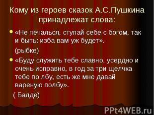 Кому из героев сказок А.С.Пушкина принадлежат слова:«Не печалься, ступай себе с