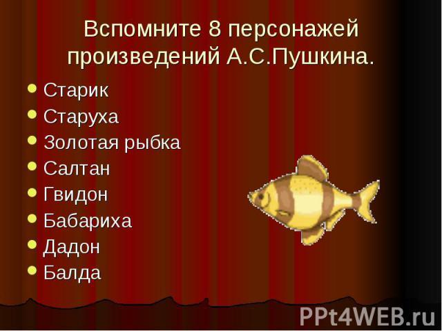Вспомните 8 персонажей произведений А.С.Пушкина.СтарикСтарухаЗолотая рыбкаСалтанГвидонБабарихаДадонБалда
