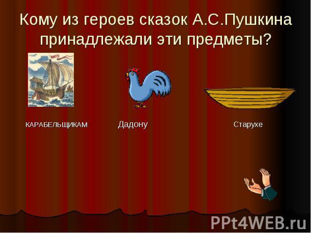 Кому из героев сказок А.С.Пушкина принадлежали эти предметы? КАРАБЕЛЬЩИКАМ Дадону Старухе