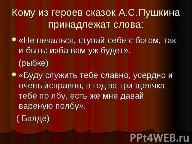 Кому из героев сказок А.С.Пушкина принадлежат слова:«Не печалься, ступай себе с богом, так и быть: изба вам уж будет». (рыбке)«Буду служить тебе славно, усердно и очень исправно, в год за три щелчка тебе по лбу, есть же мне давай вареную полбу». ( Балде)