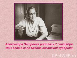 Александра Петровна родилась 2 сентября 1891 года в селе Бездна Казанской губерн