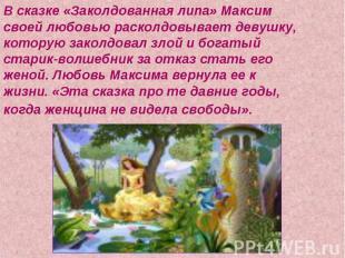 В сказке «Заколдованная липа» Максим своей любовью расколдовывает девушку, котор
