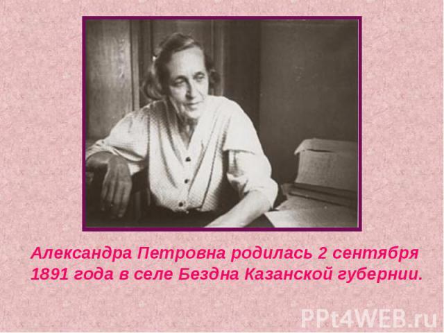 Александра Петровна родилась 2 сентября 1891 года в селе Бездна Казанской губернии.