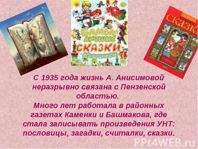 С 1935 года жизнь А. Анисимовой неразрывно связана с Пензенской областью. Много лет работала в районных газетах Каменки и Башмакова, где стала записывать произведения УНТ: пословицы, загадки, считалки, сказки.