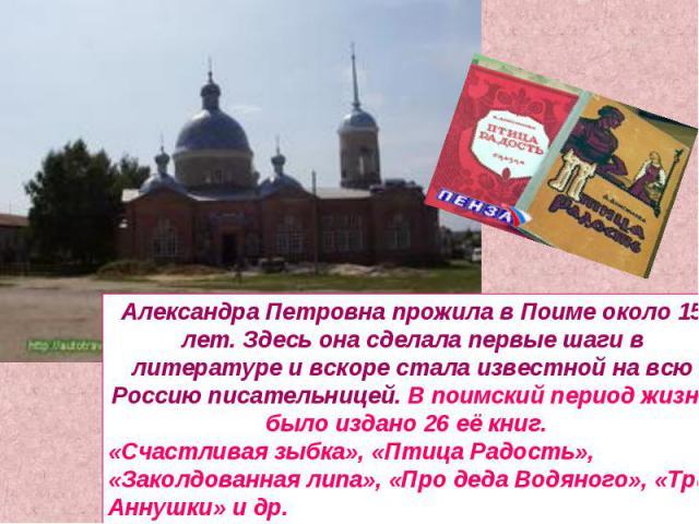 Александра Петровна прожила в Поиме около 15 лет. Здесь она сделала первые шаги в литературе и вскоре стала известной на всю Россию писательницей. В поимский период жизни было издано 26 её книг. «Счастливая зыбка», «Птица Радость», «Заколдованная ли…