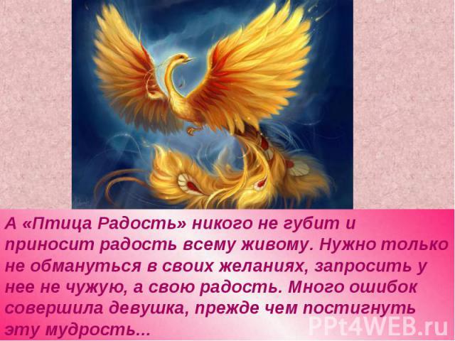 А «Птица Радость» никого не губит и приносит радость всему живому. Нужно только не обмануться в своих желаниях, запросить у нее не чужую, а свою радость. Много ошибок совершила девушка, прежде чем постигнуть эту мудрость...