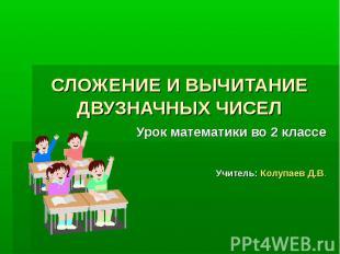 СЛОЖЕНИЕ И ВЫЧИТАНИЕ ДВУЗНАЧНЫХ ЧИСЕЛУрок математики во 2 классеУчитель: Колупае