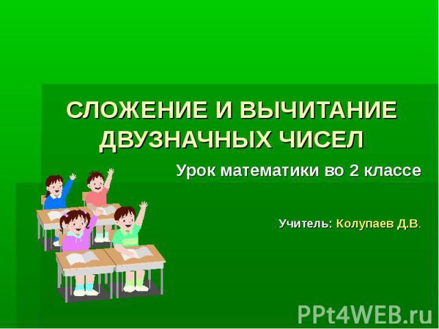 СЛОЖЕНИЕ И ВЫЧИТАНИЕ ДВУЗНАЧНЫХ ЧИСЕЛУрок математики во 2 классеУчитель: Колупаев Д.В.