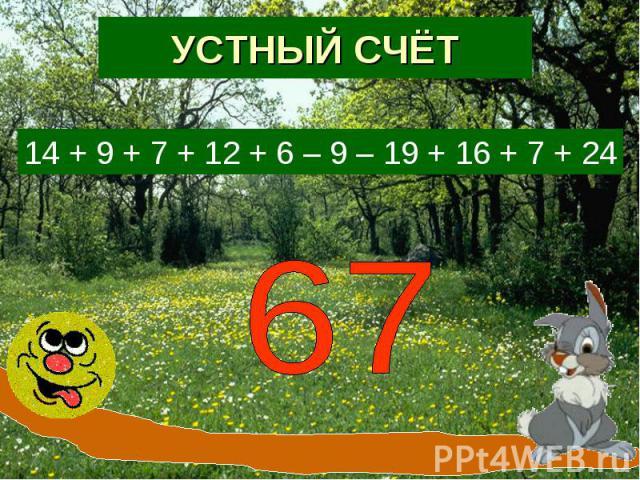 УСТНЫЙ СЧЁТ14 + 9 + 7 + 12 + 6 – 9 – 19 + 16 + 7 + 24