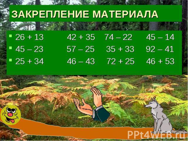 ЗАКРЕПЛЕНИЕ МАТЕРИАЛА26 + 13 42 + 35 74 – 22 45 – 1445 – 23 57 – 25 35 + 33 92 – 41 25 + 34 46 – 43 72 + 25 46 + 53