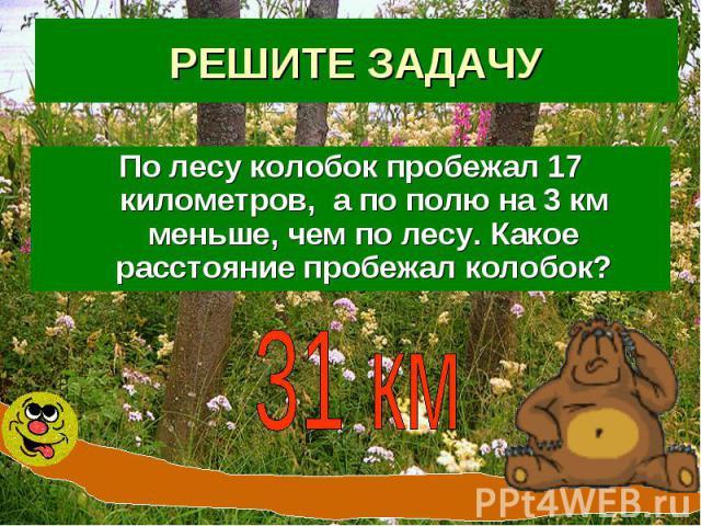 РЕШИТЕ ЗАДАЧУПо лесу колобок пробежал 17 километров, а по полю на 3 км меньше, чем по лесу. Какое расстояние пробежал колобок?