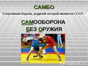 САМБОСпортивная борьба, родиной которой является СССРСАМООБОРОНА БЕЗ ОРУЖИЯ