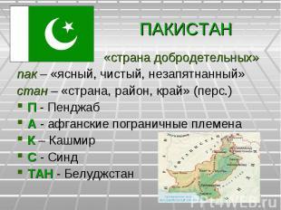 ПАКИСТАН «страна добродетельных»пак – «ясный, чистый, незапятнанный»стан – «стра