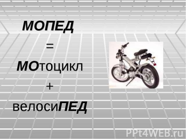 МОПЕД =МОтоцикл+велосиПЕД