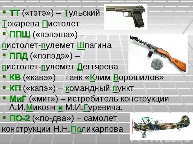 ТТ («тэтэ») – Тульский Токарева ПистолетППШ («пэпэша») – пистолет-пулемет ШпагинаППД («пэпэдэ») – пистолет-пулемет ДегтяреваКВ («кавэ») – танк «Клим Ворошилов»КП («капэ») – командный пунктМиГ («миг») – истребитель конструкции А.И.Микоян и М.И.Гуреви…