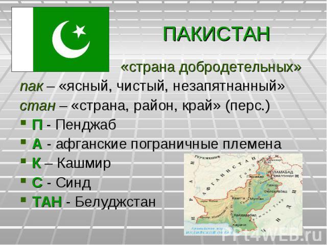 ПАКИСТАН «страна добродетельных»пак – «ясный, чистый, незапятнанный»стан – «страна, район, край» (перс.)П - ПенджабА - афганские пограничные племенаК – КашмирС - СиндТАН - Белуджстан