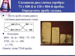 Сплавили два слитка серебра: 75 г 600-й и 150 г 864-й пробы. Определить пробу сп